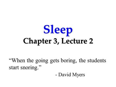 "Sleep Chapter 3, Lecture 2 ""When the going gets boring, the students start snoring."" - David Myers."