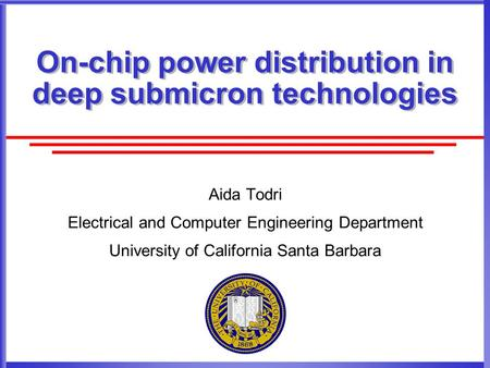 On-chip power distribution in deep submicron technologies Aida Todri Electrical and Computer Engineering Department University of California Santa Barbara.