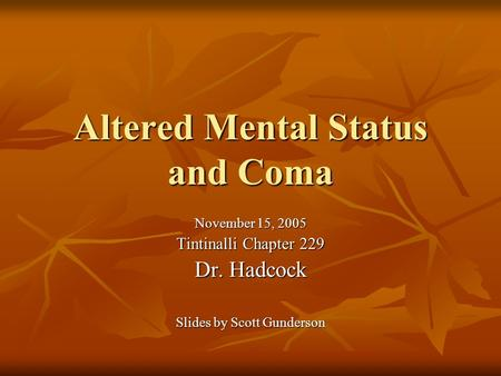 Altered Mental Status and Coma November 15, 2005 Tintinalli Chapter 229 Dr. Hadcock Slides by Scott Gunderson.