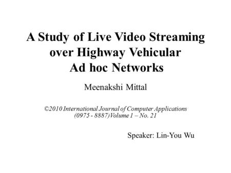 A Study of Live Video Streaming over Highway Vehicular Ad hoc Networks Meenakshi Mittal ©2010 International Journal of Computer Applications (0975 - 8887)Volume.