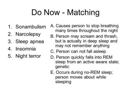 Do Now - Matching 1.Sonambulism 2.Narcolepsy 3.Sleep apnea 4.Insomnia 5.Night terror A. Causes person to stop breathing many times throughout the night.