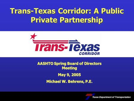 Trans-Texas Corridor: A Public Private Partnership Texas Department of Transportation AASHTO Spring Board of Directors Meeting May 9, 2005 Michael W. Behrens,
