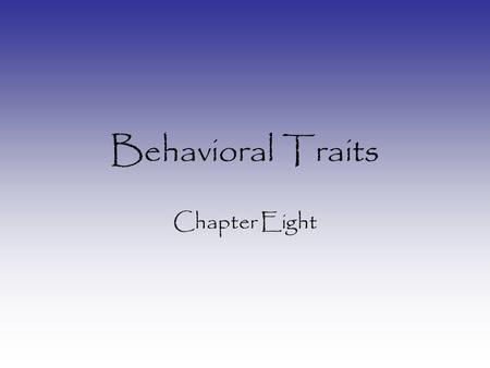 Behavioral Traits Chapter Eight. Genetics of Behavior Most behavioral traits: Multifactorial More than one gene Genetic Heterogeneity –Different genes.
