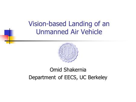 Vision-based Landing of an Unmanned Air Vehicle Omid Shakernia Department of EECS, UC Berkeley.