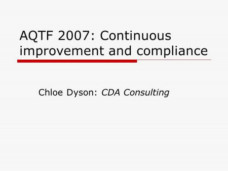 AQTF 2007: Continuous improvement and compliance Chloe Dyson: CDA Consulting.