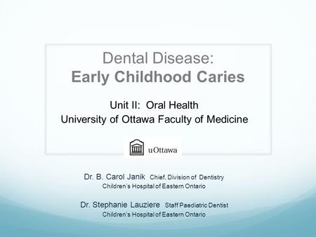 Dental Disease: Early Childhood Caries Unit II: Oral Health University of Ottawa Faculty of Medicine Dr. B. Carol Janik Chief, Division of Dentistry Children's.