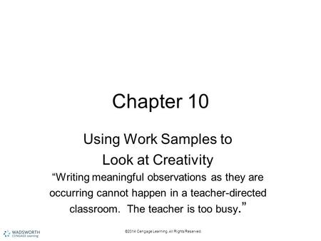 "©2014 Cengage Learning. All Rights Reserved. Chapter 10 Using Work Samples to Look at Creativity ""Writing meaningful observations as they are occurring."
