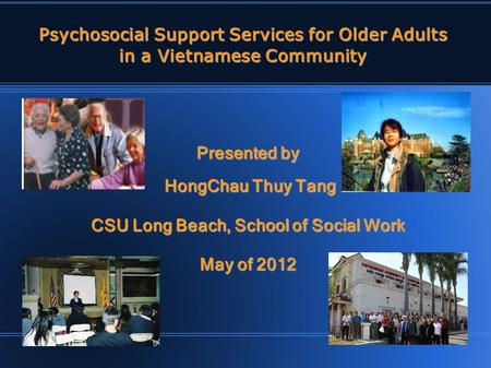Psychosocial Support Services for Older Adults in a Vietnamese Community Presented by HongChau Thuy Tang HongChau Thuy Tang CSU Long Beach, School of.