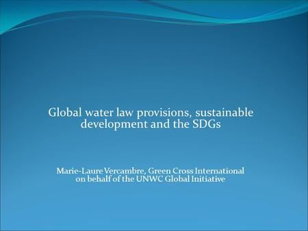 Global water law provisions, sustainable development and the SDGs Marie-Laure Vercambre, Green Cross International on behalf of the UNWC Global Initiative.