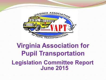 Virginia Association for Pupil Transportation Legislation Committee Report June 2015.