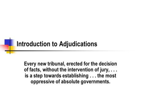 Introduction to Adjudications Every new tribunal, erected for the decision of facts, without the intervention of jury,... is a step towards establishing...