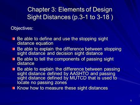 1 Chapter 3: Elements of Design Sight Distances (p.3-1 to 3-18 ) Be able to define and use the stopping sight distance equation Be able to explain the.