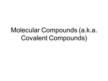 Molecular Compounds (a.k.a. Covalent Compounds). Ionic Compounds Review Ionic compounds are the combination of ions. E.g. Na+ + Cl-  NaCl. This formula.