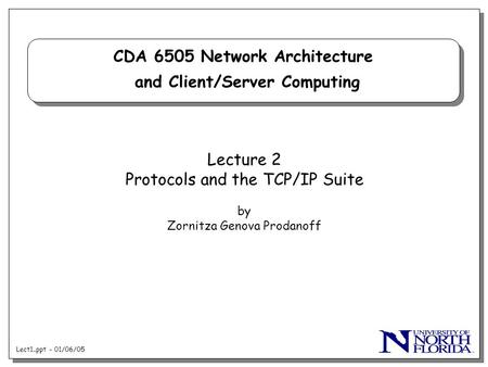 Lect1..ppt - 01/06/05 CDA 6505 Network Architecture and Client/Server Computing Lecture 2 Protocols and the TCP/IP Suite by Zornitza Genova Prodanoff.