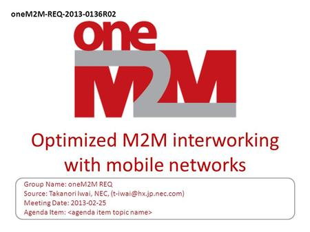 Optimized M2M interworking with mobile networks Group Name: oneM2M REQ Source: Takanori Iwai, NEC, Meeting Date: 2013-02-25 Agenda.