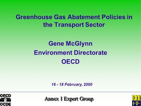 Annex I Expert Group Greenhouse Gas Abatement Policies in the Transport Sector Gene McGlynn Environment Directorate OECD 16 - 18 February, 2000.