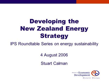 Developing the New Zealand Energy Strategy IPS Roundtable Series on energy sustainability 4 August 2006 Stuart Calman.