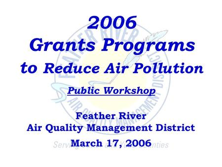 2006 Grants Programs to Reduce Air Pollution Public Workshop Feather River Air Quality Management District March 17, 2006.