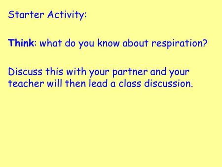 Starter Activity: Think: what do you know about respiration? Discuss this with your partner and your teacher will then lead a class discussion.
