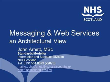 Messaging & Web Services an Architectural View John Arnett, MSc Standards Modeller Information and Statistics Division NHSScotland Tel: 0131 551 8073 (x2073)