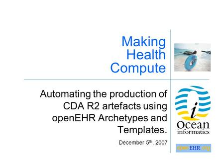 Automating the production of CDA R2 artefacts using openEHR Archetypes and Templates. Making Health Compute December 5 th, 2007.