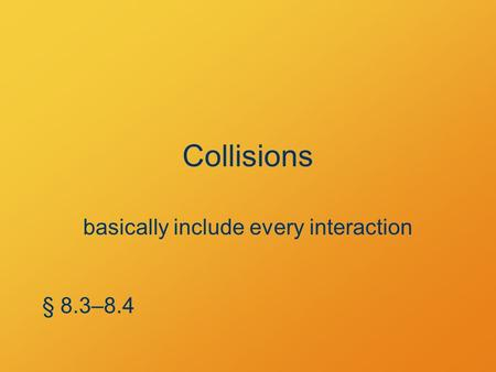 Collisions basically include every interaction § 8.3–8.4.