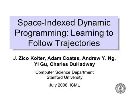 Space-Indexed Dynamic Programming: Learning to Follow Trajectories J. Zico Kolter, Adam Coates, Andrew Y. Ng, Yi Gu, Charles DuHadway Computer Science.