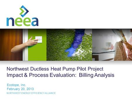 1 NORTHWEST ENERGY EFFICIENCY ALLIANCE Northwest Ductless Heat Pump Pilot Project Impact & Process Evaluation: Billing Analysis Ecotope, Inc. February.