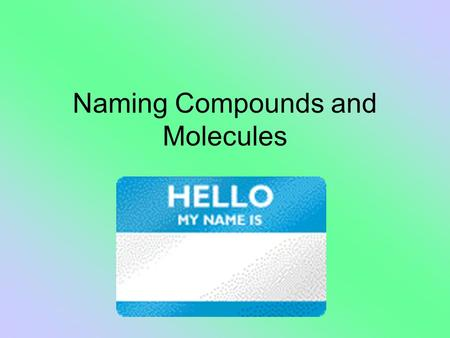Naming Compounds and Molecules. The FIRST thing you must do is decide if the compound is IONIC or COVALENT. Why? Each type of compound is named differently!