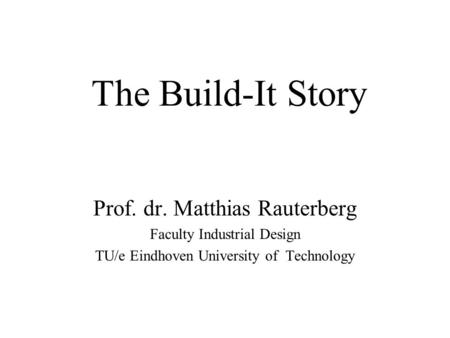 The Build-It Story Prof. dr. Matthias Rauterberg Faculty Industrial Design TU/e Eindhoven University of Technology.