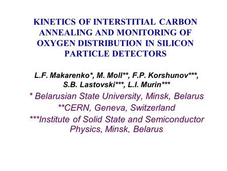 KINETICS OF INTERSTITIAL CARBON ANNEALING AND MONITORING OF OXYGEN DISTRIBUTION IN SILICON PARTICLE DETECTORS L.F. Makarenko*, M. Moll**, F.P. Korshunov***,