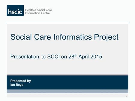 Social Care Informatics Project Presentation to SCCI on 28 th April 2015 1 Presented by Ian Boyd.