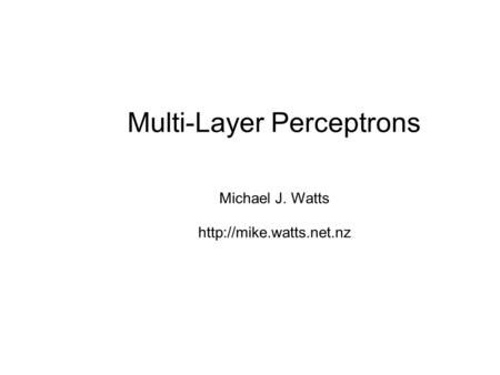 Multi-Layer Perceptrons Michael J. Watts