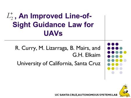 UC SANTA CRUZ, AUTONOMOUS SYSTEMS LAB, An Improved Line-of- Sight Guidance Law for UAVs R. Curry, M. Lizarraga, B. Mairs, and G.H. Elkaim University of.