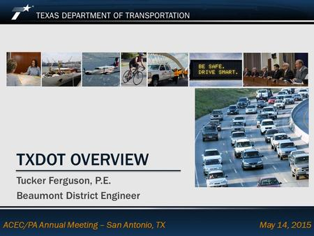 Footer Text Date TXDOT OVERVIEW Tucker Ferguson, P.E. Beaumont District Engineer ACEC/PA Annual Meeting – San Antonio, TX May 14, 2015.