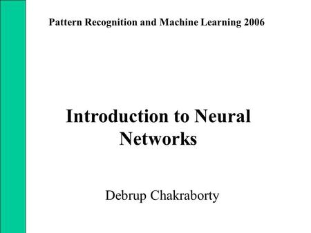 Introduction to Neural Networks Debrup Chakraborty Pattern Recognition and Machine Learning 2006.