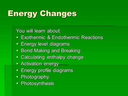 Energy Changes You will learn about:  Exothermic & Endothermic Reactions  Energy level diagrams  Bond Making and Breaking  Calculating enthalpy change.