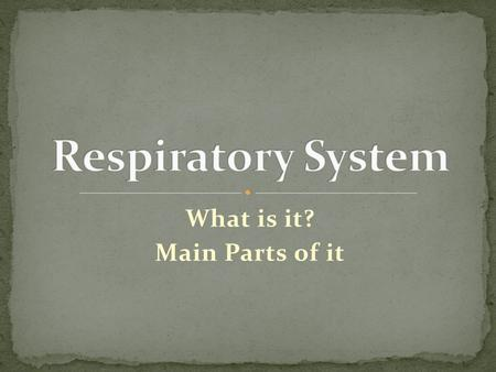 What is it? Main Parts of it. Come up with 4 things that you know about the Respiratory System (or think you know). Come up with 4 questions that you.