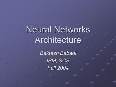 Neural Networks Architecture Baktash Babadi IPM, SCS Fall 2004.