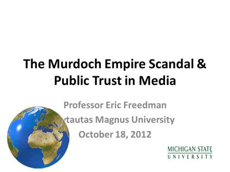 The Murdoch Empire Scandal & Public Trust in Media Professor Eric Freedman Vytautas Magnus University October 18, 2012.