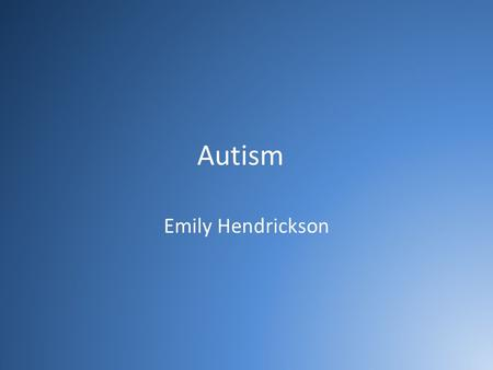 Autism Emily Hendrickson. What is Autism? Developmental disability that develops within first 3 years of life Spectrum Disorder – people react differently.
