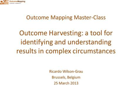Outcome Mapping Master-Class Outcome Harvesting: a tool for identifying and understanding results in complex circumstances Ricardo Wilson-Grau Brussels,