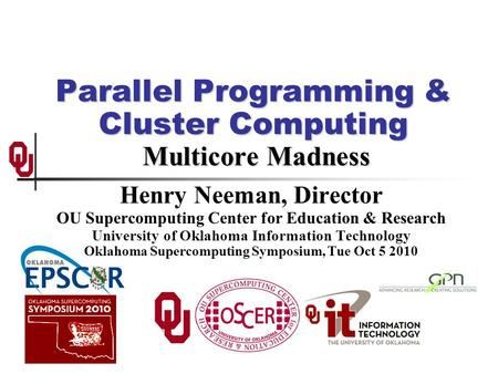 Parallel Programming & Cluster Computing Multicore Madness Henry Neeman, Director OU Supercomputing Center for Education & Research University of Oklahoma.