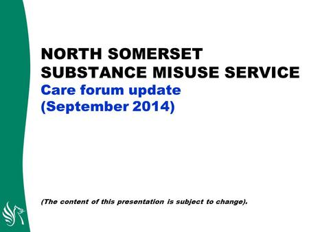 NORTH SOMERSET SUBSTANCE MISUSE SERVICE Care forum update (September 2014) (The content of this presentation is subject to change).