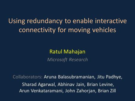 Using redundancy to enable interactive connectivity for moving vehicles Ratul Mahajan Microsoft Research Collaborators: Aruna Balasubramanian, Jitu Padhye,
