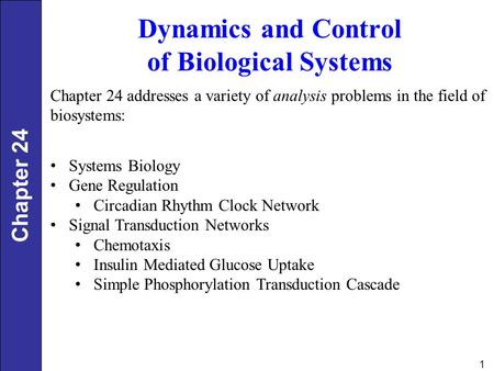 1 Dynamics and Control of Biological Systems Chapter 24 addresses a variety of analysis problems in the field of biosystems: Systems Biology Gene Regulation.