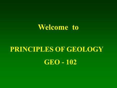 Welcome to PRINCIPLES OF GEOLOGY GEO - 102.