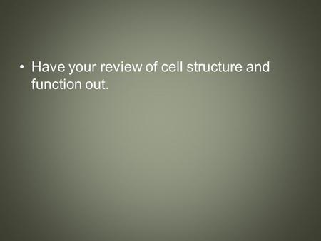 Have your review of cell structure and function out.