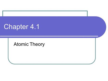 Chapter 4.1 Atomic Theory. Atom Smallest particle of an element that has all the properties of that element Atomic theory is the study of the nature of.