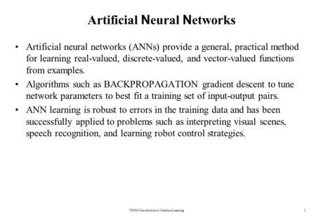 CS464 Introduction to Machine Learning1 Artificial N eural N etworks Artificial neural networks (ANNs) provide a general, practical method for learning.